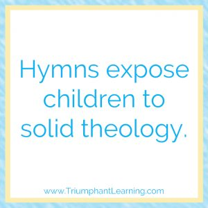 Hymns expose children to solid theology.