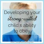 Developing Your Strong-Willed Child's Ability To Obey