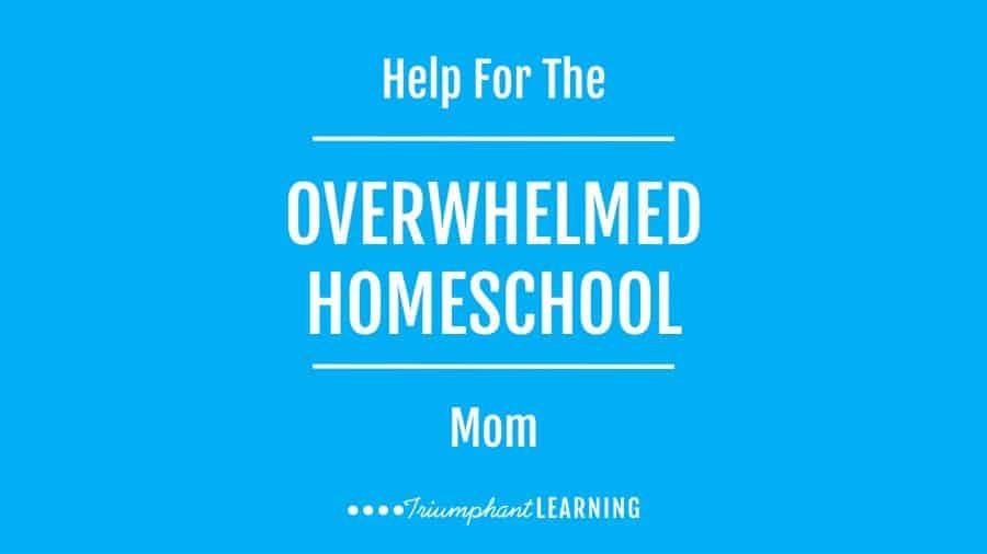Help For The Overwhelmed Homeschool Mom