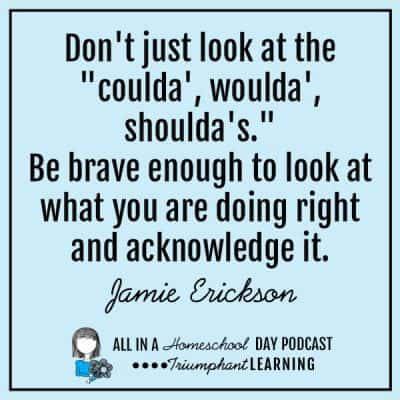 "Don't just look at the ""coulda', woulda', shoulda's."" Be brave enough to look at what you are doing right and acknowledge it. Jamie Erickson"