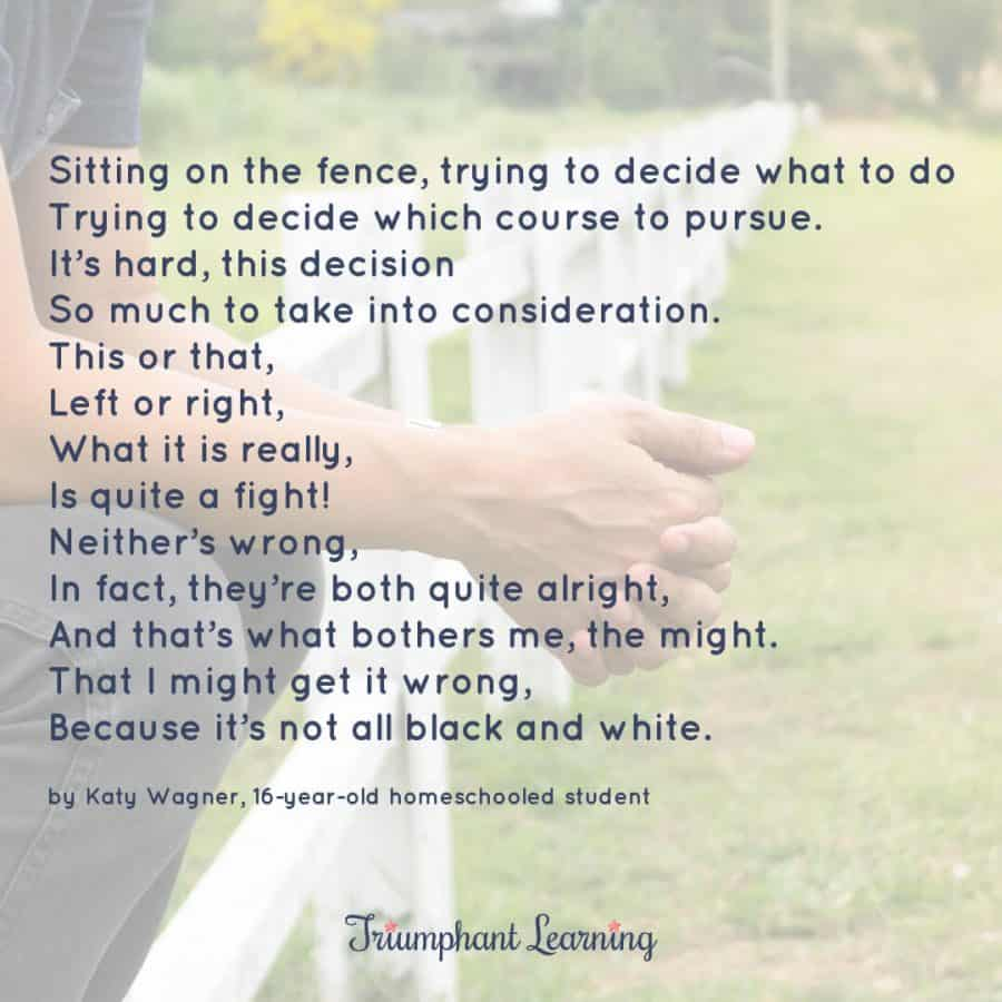 On the Fence Poem Sitting on the fence, trying to decide what to do Trying to decide which course to pursue. It's hard, this decision So much to take into consideration. This or that, Left or right, What it is really, Is quite a fight! Neither's wrong, In fact, they're both quite alright, And that's what bothers me, the might. That I might get it wrong, Because it's not all black and white. by Katy Wagner, 16-year-old homeschooled student