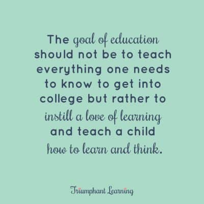 The goal of education should not be to teach everything one needs to know to get into college but rather to instill a love of learning and teach a child how to learn and think.