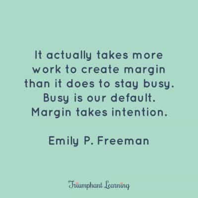 It actually takes more work to create margin than it does to stay busy. Busy is our default. Margin takes intention. Emily P. Freeman