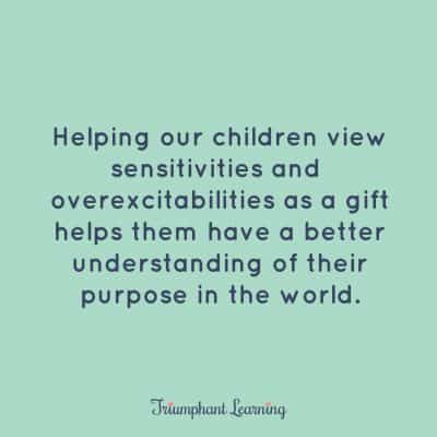 Helping our children view sensitivities and overexcitabilities as a gift helps them have a better understanding of their purpose in the world.