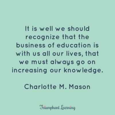 It is well we should recognize that the business of education is with us all our lives, that we must always go on increasing our knowledge. Charlotte M. Mason