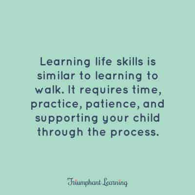 Learning life skills is similar to learning to walk. It requires time, practice, patience, and supporting your child through the process. Use this easy four-step process to teach any life skill.