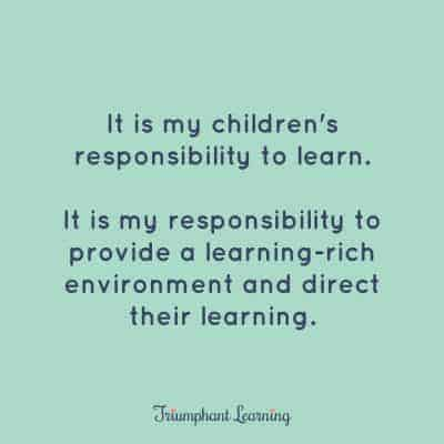 It is my children's responsibility to learn. It is my responsibility to provide a learning-rich environment and direct their learning.