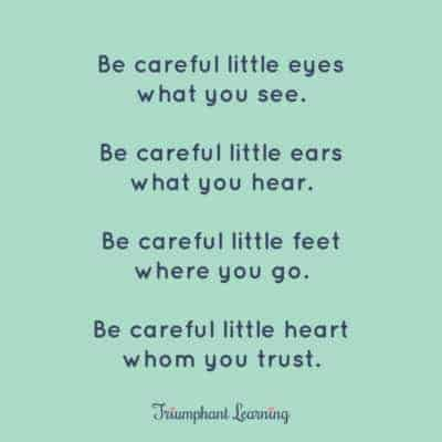 """Be careful little eyes what you see. Be careful little ears what you hear. Be careful little feet where you go. Be careful little heart whom you trust."""